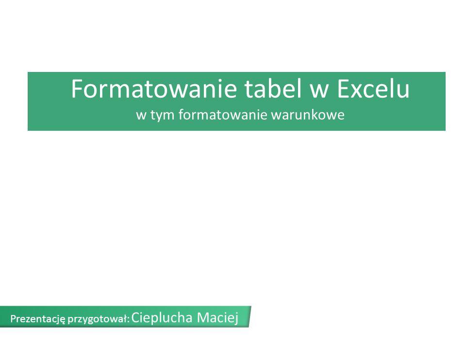 Formatowanie tabel w Excelu w tym formatowanie warunkowe Prezentację przygotował: Cieplucha Maciej