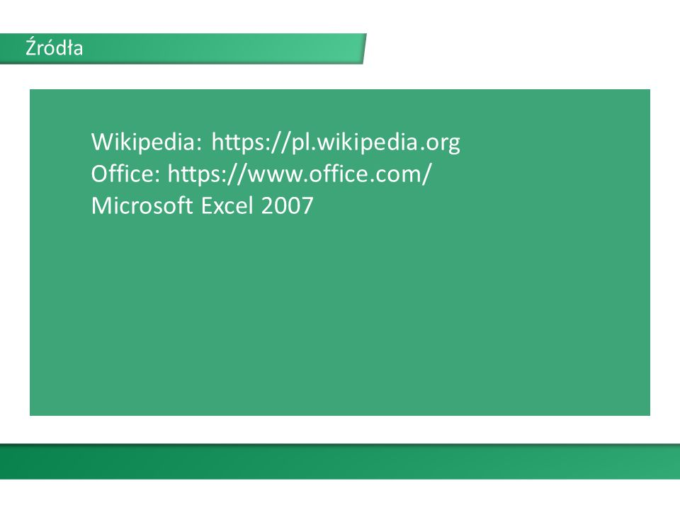 Źródła Wikipedia: https://pl.wikipedia.org Office: https://www.office.com/ Microsoft Excel 2007