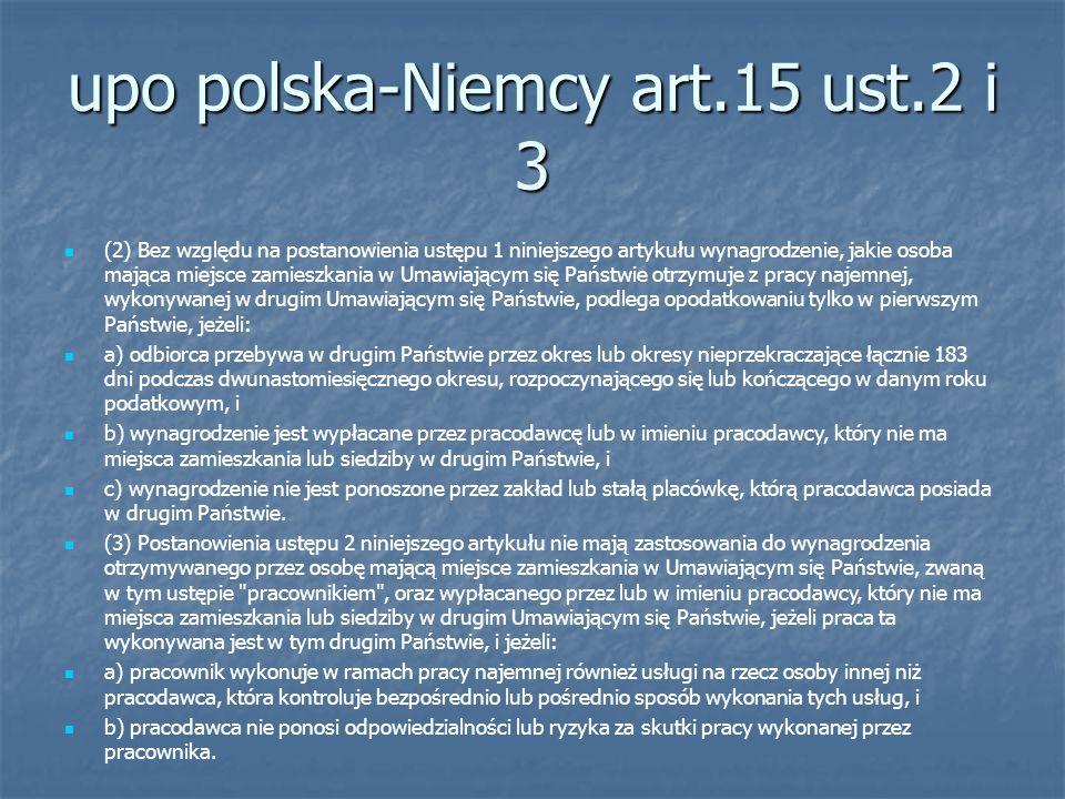 upo polska-Niemcy art.15 ust.2 i 3 (2) Bez względu na postanowienia ustępu 1 niniejszego artykułu wynagrodzenie, jakie osoba mająca miejsce zamieszkania w Umawiającym się Państwie otrzymuje z pracy najemnej, wykonywanej w drugim Umawiającym się Państwie, podlega opodatkowaniu tylko w pierwszym Państwie, jeżeli: a) odbiorca przebywa w drugim Państwie przez okres lub okresy nieprzekraczające łącznie 183 dni podczas dwunastomiesięcznego okresu, rozpoczynającego się lub kończącego w danym roku podatkowym, i b) wynagrodzenie jest wypłacane przez pracodawcę lub w imieniu pracodawcy, który nie ma miejsca zamieszkania lub siedziby w drugim Państwie, i c) wynagrodzenie nie jest ponoszone przez zakład lub stałą placówkę, którą pracodawca posiada w drugim Państwie.