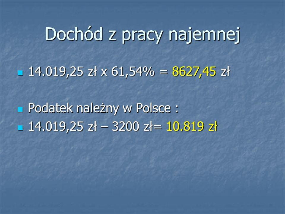 Dochód z pracy najemnej 14.019,25 zł x 61,54% = 8627,45 zł 14.019,25 zł x 61,54% = 8627,45 zł Podatek należny w Polsce : Podatek należny w Polsce : 14