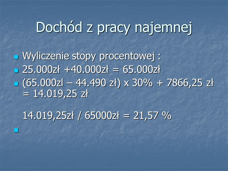 Dochód z pracy najemnej Wyliczenie stopy procentowej : Wyliczenie stopy procentowej : 25.000zł +40.000zł = 65.000zł 25.000zł +40.000zł = 65.000zł (65.000zl – 44.490 zł) x 30% + 7866,25 zł = 14.019,25 zł 14.019,25zł / 65000zł = 21,57 % (65.000zl – 44.490 zł) x 30% + 7866,25 zł = 14.019,25 zł 14.019,25zł / 65000zł = 21,57 %