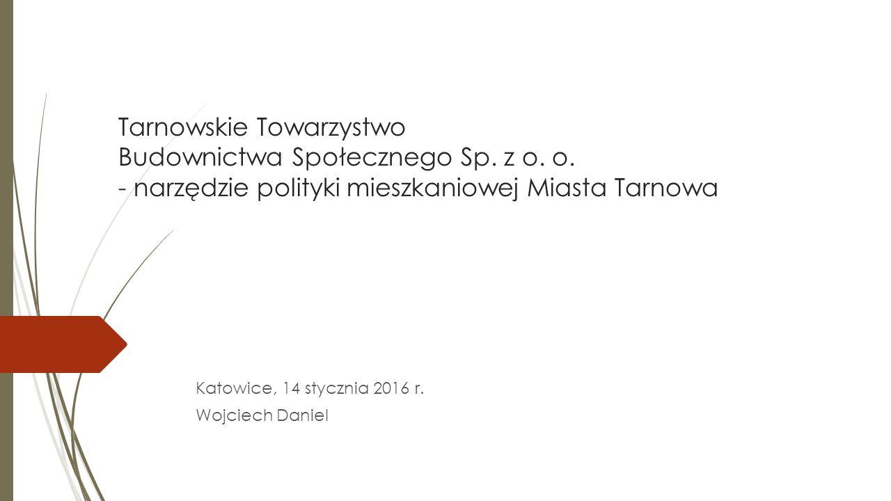 Tarnowskie Towarzystwo Budownictwa Społecznego Sp. z o. o. - narzędzie polityki mieszkaniowej Miasta Tarnowa Katowice, 14 stycznia 2016 r. Wojciech Da