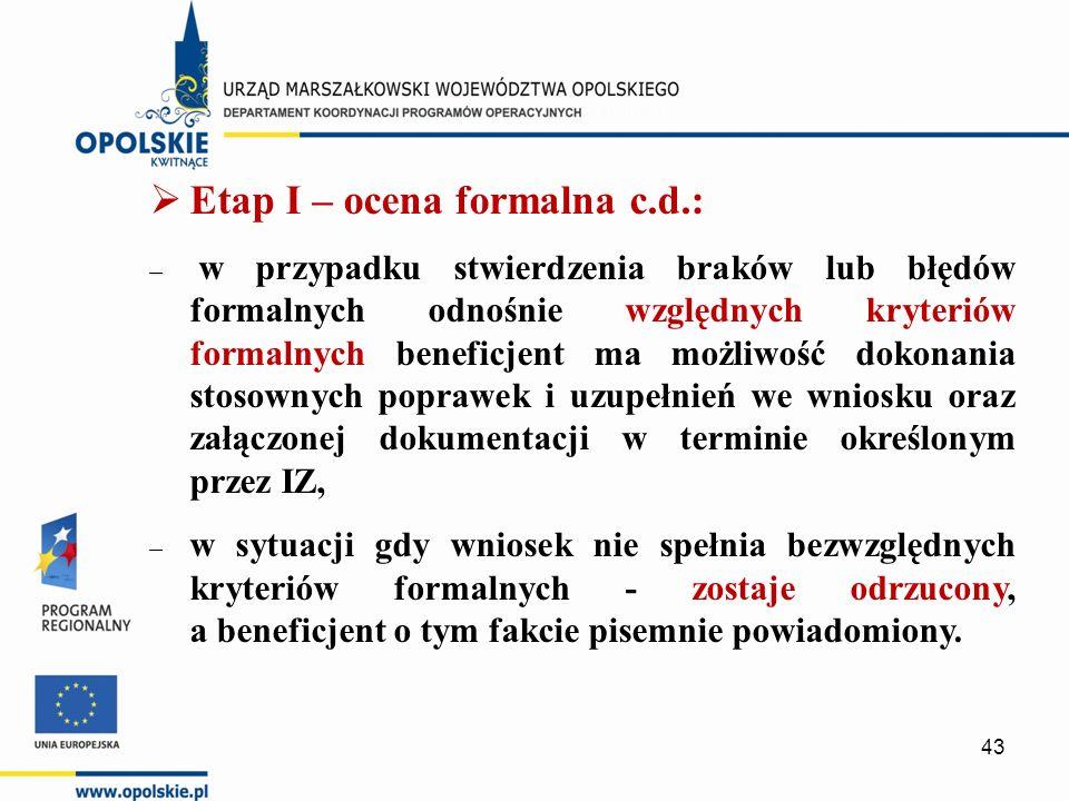  Etap I – ocena formalna c.d.: – – w przypadku stwierdzenia braków lub błędów formalnych odnośnie względnych kryteriów formalnych beneficjent ma możliwość dokonania stosownych poprawek i uzupełnień we wniosku oraz załączonej dokumentacji w terminie określonym przez IZ, – w sytuacji gdy wniosek nie spełnia bezwzględnych kryteriów formalnych - zostaje odrzucony, a beneficjent o tym fakcie pisemnie powiadomiony.