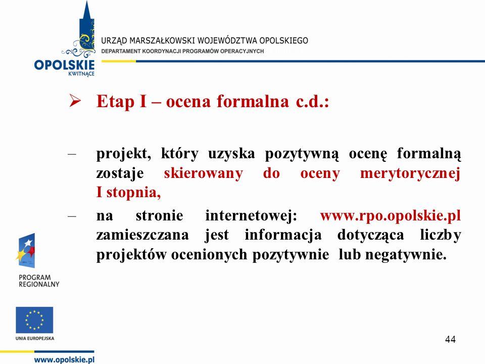  Etap I – ocena formalna c.d.: –projekt, który uzyska pozytywną ocenę formalną zostaje skierowany do oceny merytorycznej I stopnia, –na stronie internetowej: www.rpo.opolskie.pl zamieszczana jest informacja dotycząca liczby projektów ocenionych pozytywnie lub negatywnie.