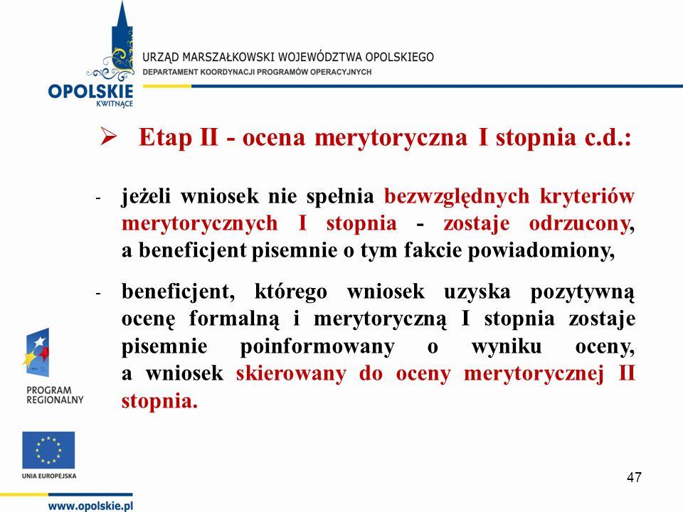  Etap II - ocena merytoryczna I stopnia c.d.: - jeżeli wniosek nie spełnia bezwzględnych kryteriów merytorycznych I stopnia - zostaje odrzucony, a beneficjent pisemnie o tym fakcie powiadomiony, - beneficjent, którego wniosek uzyska pozytywną ocenę formalną i merytoryczną I stopnia zostaje pisemnie poinformowany o wyniku oceny, a wniosek skierowany do oceny merytorycznej II stopnia.
