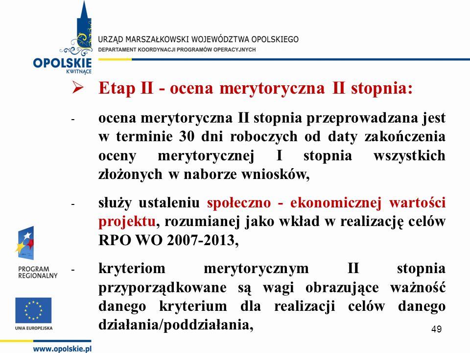  Etap II - ocena merytoryczna II stopnia: - ocena merytoryczna II stopnia przeprowadzana jest w terminie 30 dni roboczych od daty zakończenia oceny merytorycznej I stopnia wszystkich złożonych w naborze wniosków, - służy ustaleniu społeczno - ekonomicznej wartości projektu, rozumianej jako wkład w realizację celów RPO WO 2007-2013, - kryteriom merytorycznym II stopnia przyporządkowane są wagi obrazujące ważność danego kryterium dla realizacji celów danego działania/poddziałania, 49
