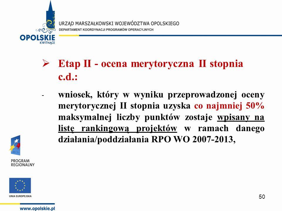  Etap II - ocena merytoryczna II stopnia c.d.: - wniosek, który w wyniku przeprowadzonej oceny merytorycznej II stopnia uzyska co najmniej 50% maksymalnej liczby punktów zostaje wpisany na listę rankingową projektów w ramach danego działania/poddziałania RPO WO 2007-2013, 50