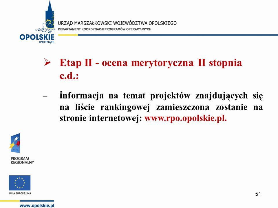  Etap II - ocena merytoryczna II stopnia c.d.: – i nformacja na temat projektów znajdujących się na liście rankingowej zamieszczona zostanie na stronie internetowej: www.rpo.opolskie.pl.