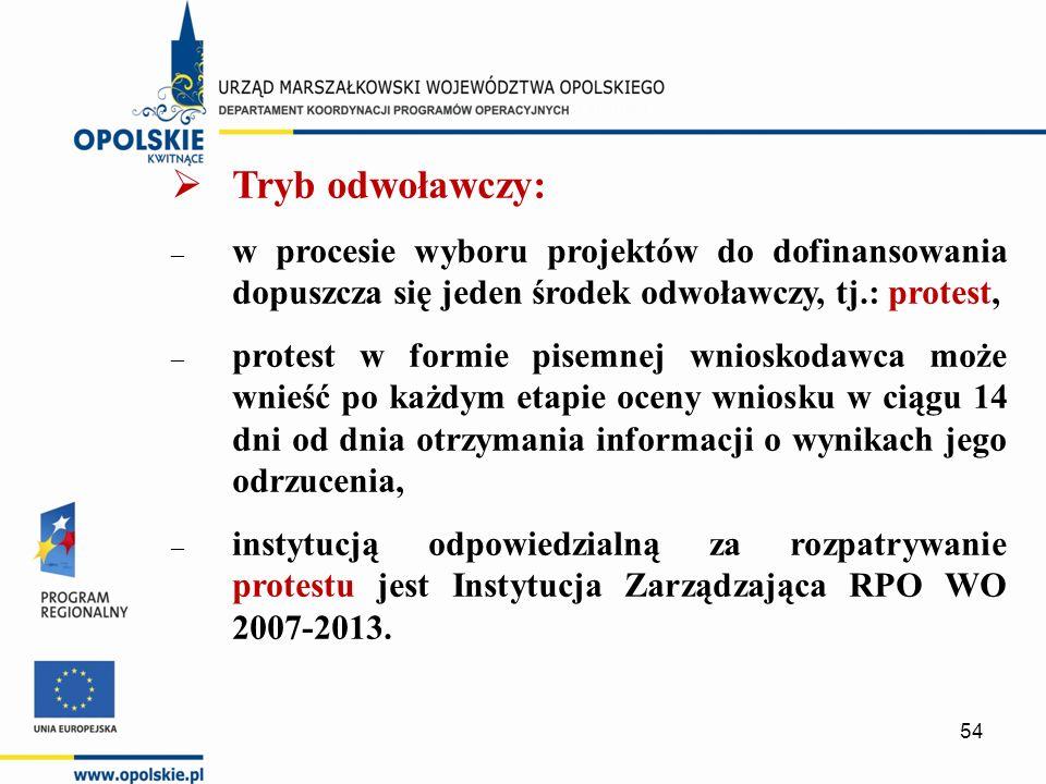  Tryb odwoławczy: – w procesie wyboru projektów do dofinansowania dopuszcza się jeden środek odwoławczy, tj.: protest, – protest w formie pisemnej wnioskodawca może wnieść po każdym etapie oceny wniosku w ciągu 14 dni od dnia otrzymania informacji o wynikach jego odrzucenia, – instytucją odpowiedzialną za rozpatrywanie protestu jest Instytucja Zarządzająca RPO WO 2007-2013.
