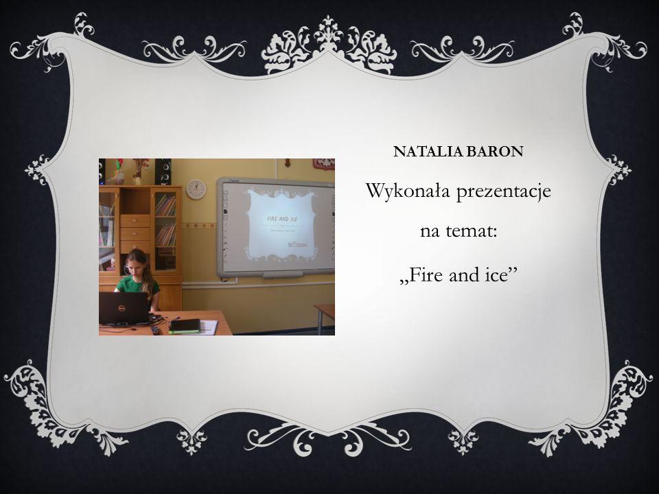 """NATALIA BARON Wykonała prezentacje na temat: """"Fire and ice"""