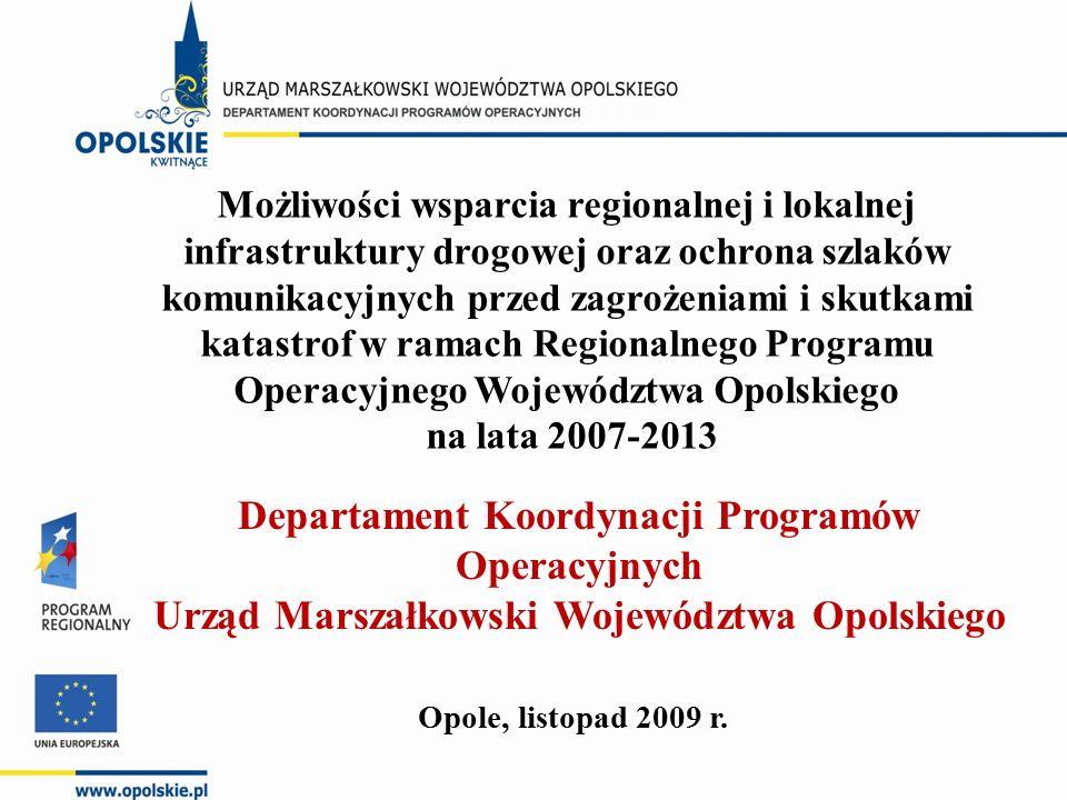 Możliwości wsparcia regionalnej i lokalnej infrastruktury drogowej oraz ochrona szlaków komunikacyjnych przed zagrożeniami i skutkami katastrof w ramach Regionalnego Programu Operacyjnego Województwa Opolskiego na lata 2007-2013 Opole, listopad 2009 r.