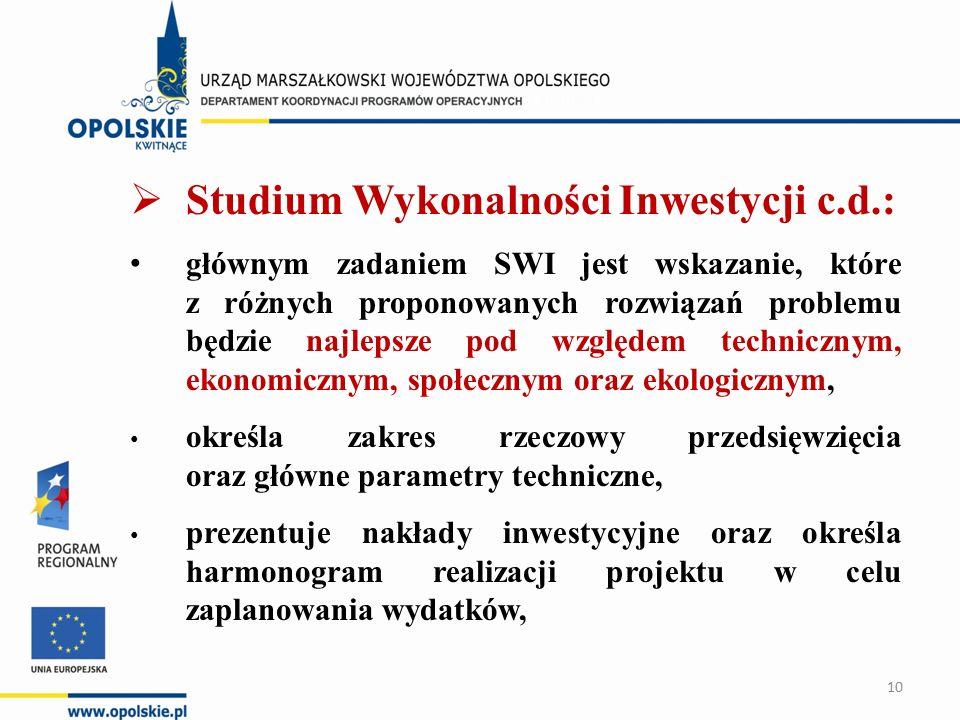 Studium Wykonalności Inwestycji c.d.: głównym zadaniem SWI jest wskazanie, które z różnych proponowanych rozwiązań problemu będzie najlepsze pod względem technicznym, ekonomicznym, społecznym oraz ekologicznym, określa zakres rzeczowy przedsięwzięcia oraz główne parametry techniczne, prezentuje nakłady inwestycyjne oraz określa harmonogram realizacji projektu w celu zaplanowania wydatków, 10