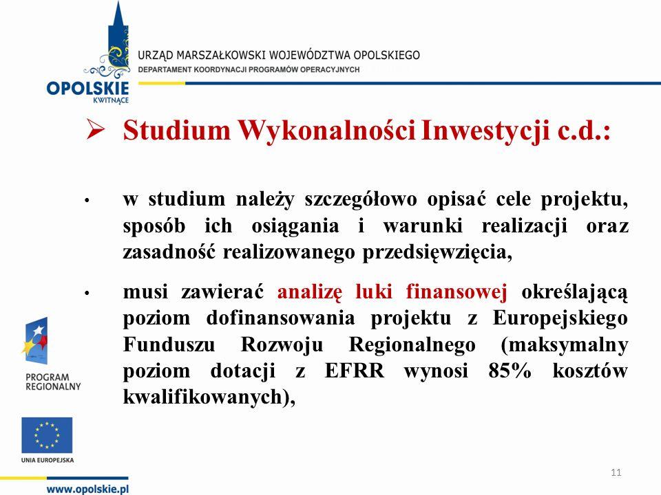  Studium Wykonalności Inwestycji c.d.: w studium należy szczegółowo opisać cele projektu, sposób ich osiągania i warunki realizacji oraz zasadność realizowanego przedsięwzięcia, musi zawierać analizę luki finansowej określającą poziom dofinansowania projektu z Europejskiego Funduszu Rozwoju Regionalnego (maksymalny poziom dotacji z EFRR wynosi 85% kosztów kwalifikowanych), 11
