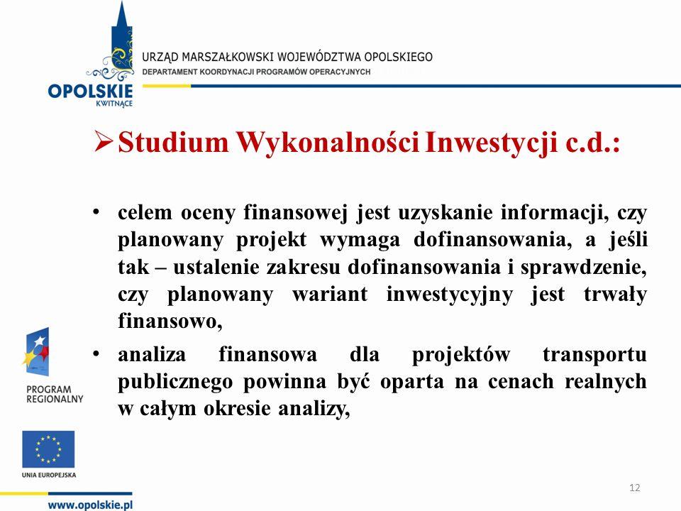  Studium Wykonalności Inwestycji c.d.: celem oceny finansowej jest uzyskanie informacji, czy planowany projekt wymaga dofinansowania, a jeśli tak – ustalenie zakresu dofinansowania i sprawdzenie, czy planowany wariant inwestycyjny jest trwały finansowo, analiza finansowa dla projektów transportu publicznego powinna być oparta na cenach realnych w całym okresie analizy, 12