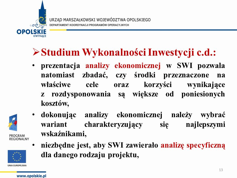  Studium Wykonalności Inwestycji c.d.: prezentacja analizy ekonomicznej w SWI pozwala natomiast zbadać, czy środki przeznaczone na właściwe cele oraz korzyści wynikające z rozdysponowania są większe od poniesionych kosztów, dokonując analizy ekonomicznej należy wybrać wariant charakteryzujący się najlepszymi wskaźnikami, niezbędne jest, aby SWI zawierało analizę specyficzną dla danego rodzaju projektu, 13