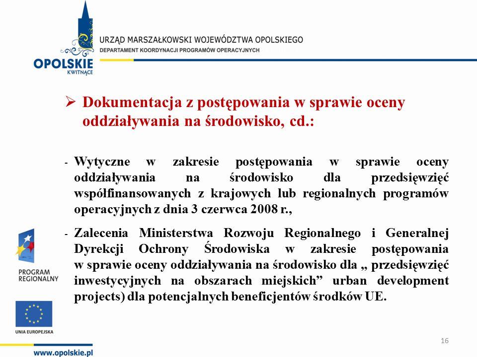 """ Dokumentacja z postępowania w sprawie oceny oddziaływania na środowisko, cd.: - Wytyczne w zakresie postępowania w sprawie oceny oddziaływania na środowisko dla przedsięwzięć współfinansowanych z krajowych lub regionalnych programów operacyjnych z dnia 3 czerwca 2008 r., - Zalecenia Ministerstwa Rozwoju Regionalnego i Generalnej Dyrekcji Ochrony Środowiska w zakresie postępowania w sprawie oceny oddziaływania na środowisko dla """" przedsięwzięć inwestycyjnych na obszarach miejskich urban development projects) dla potencjalnych beneficjentów środków UE."""