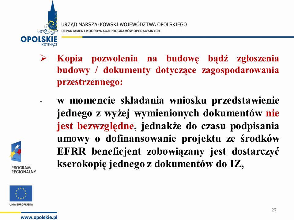  Kopia pozwolenia na budowę bądź zgłoszenia budowy / dokumenty dotyczące zagospodarowania przestrzennego: - w momencie składania wniosku przedstawienie jednego z wyżej wymienionych dokumentów nie jest bezwzględne, jednakże do czasu podpisania umowy o dofinansowanie projektu ze środków EFRR beneficjent zobowiązany jest dostarczyć kserokopię jednego z dokumentów do IZ, 27