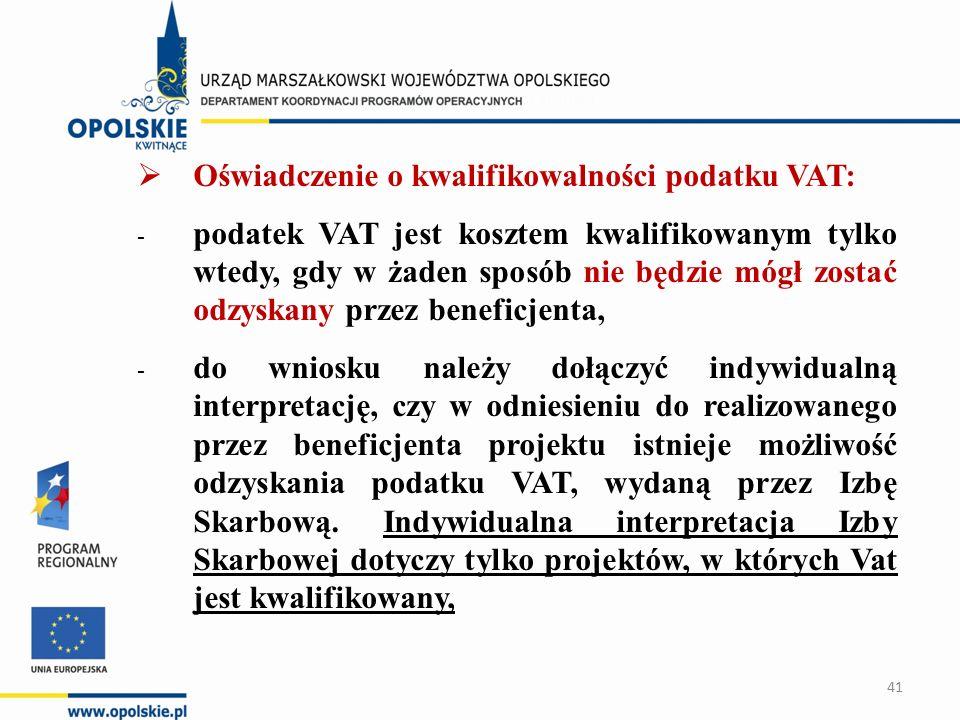  Oświadczenie o kwalifikowalności podatku VAT: - podatek VAT jest kosztem kwalifikowanym tylko wtedy, gdy w żaden sposób nie będzie mógł zostać odzyskany przez beneficjenta, - do wniosku należy dołączyć indywidualną interpretację, czy w odniesieniu do realizowanego przez beneficjenta projektu istnieje możliwość odzyskania podatku VAT, wydaną przez Izbę Skarbową.