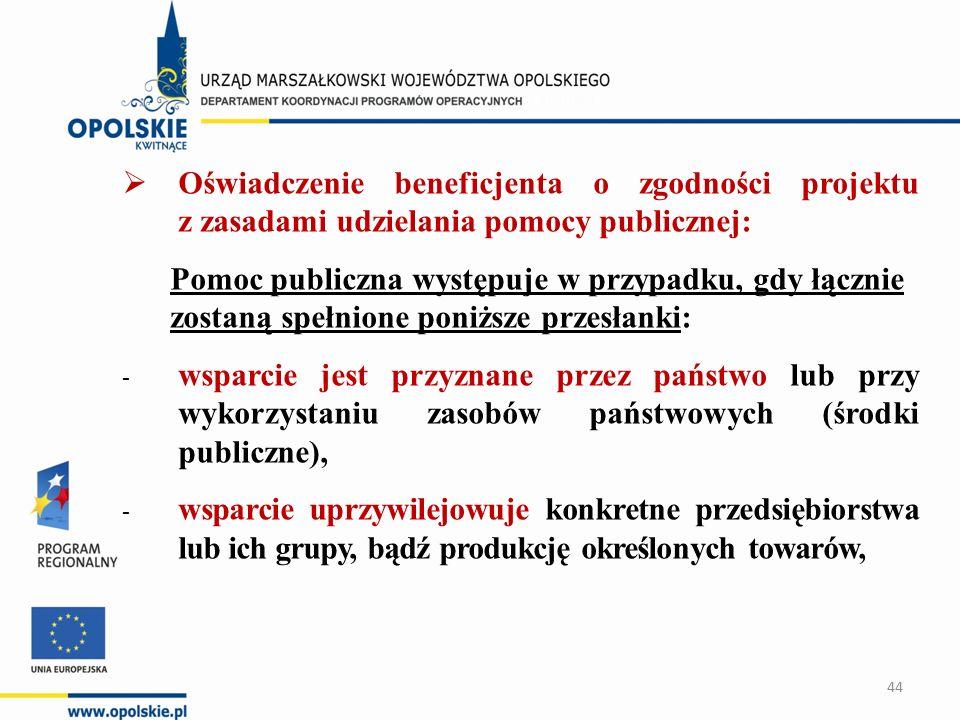  Oświadczenie beneficjenta o zgodności projektu z zasadami udzielania pomocy publicznej: Pomoc publiczna występuje w przypadku, gdy łącznie zostaną spełnione poniższe przesłanki: - wsparcie jest przyznane przez państwo lub przy wykorzystaniu zasobów państwowych (środki publiczne), - wsparcie uprzywilejowuje konkretne przedsiębiorstwa lub ich grupy, bądź produkcję określonych towarów, 44
