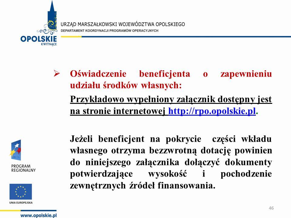  Oświadczenie beneficjenta o zapewnieniu udziału środków własnych: Przykładowo wypełniony załącznik dostępny jest na stronie internetowej http://rpo.opolskie.pl.http://rpo.opolskie.pl Jeżeli beneficjent na pokrycie części wkładu własnego otrzyma bezzwrotną dotację powinien do niniejszego załącznika dołączyć dokumenty potwierdzające wysokość i pochodzenie zewnętrznych źródeł finansowania.