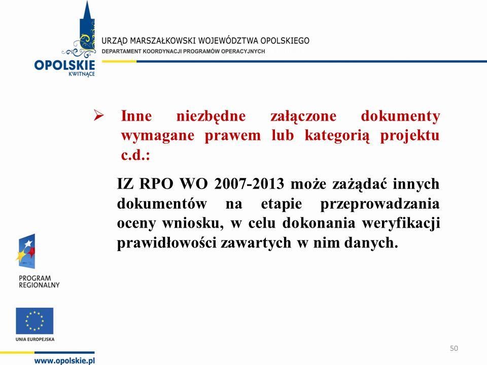  Inne niezbędne załączone dokumenty wymagane prawem lub kategorią projektu c.d.: IZ RPO WO 2007-2013 może zażądać innych dokumentów na etapie przeprowadzania oceny wniosku, w celu dokonania weryfikacji prawidłowości zawartych w nim danych.