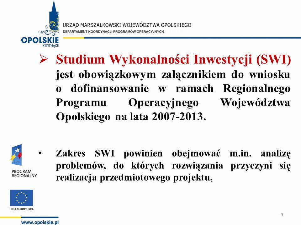  Studium Wykonalności Inwestycji (SWI) jest obowiązkowym załącznikiem do wniosku o dofinansowanie w ramach Regionalnego Programu Operacyjnego Województwa Opolskiego na lata 2007-2013.