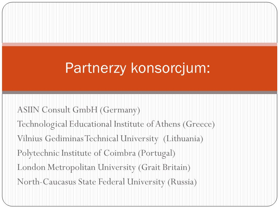 Partnerzy konsorcjum: ASIIN Consult GmbH (Germany) Technological Educational Institute of Athens (Greece) Vilnius Gediminas Technical University (Lith