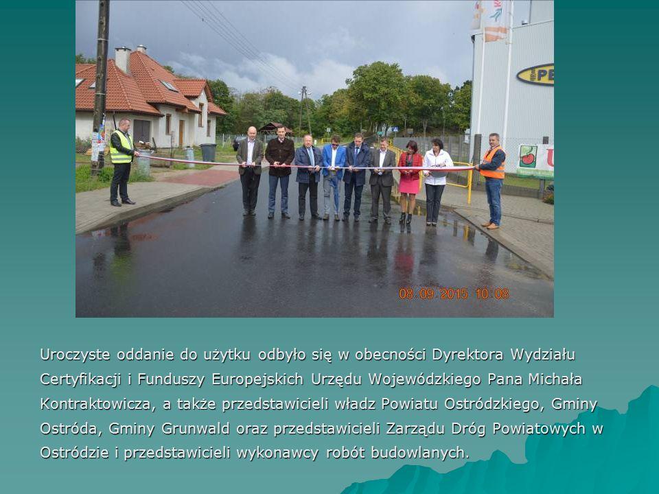 Uroczyste oddanie do użytku odbyło się w obecności Dyrektora Wydziału Certyfikacji i Funduszy Europejskich Urzędu Wojewódzkiego Pana Michała Kontraktowicza, a także przedstawicieli władz Powiatu Ostródzkiego, Gminy Ostróda, Gminy Grunwald oraz przedstawicieli Zarządu Dróg Powiatowych w Ostródzie i przedstawicieli wykonawcy robót budowlanych.