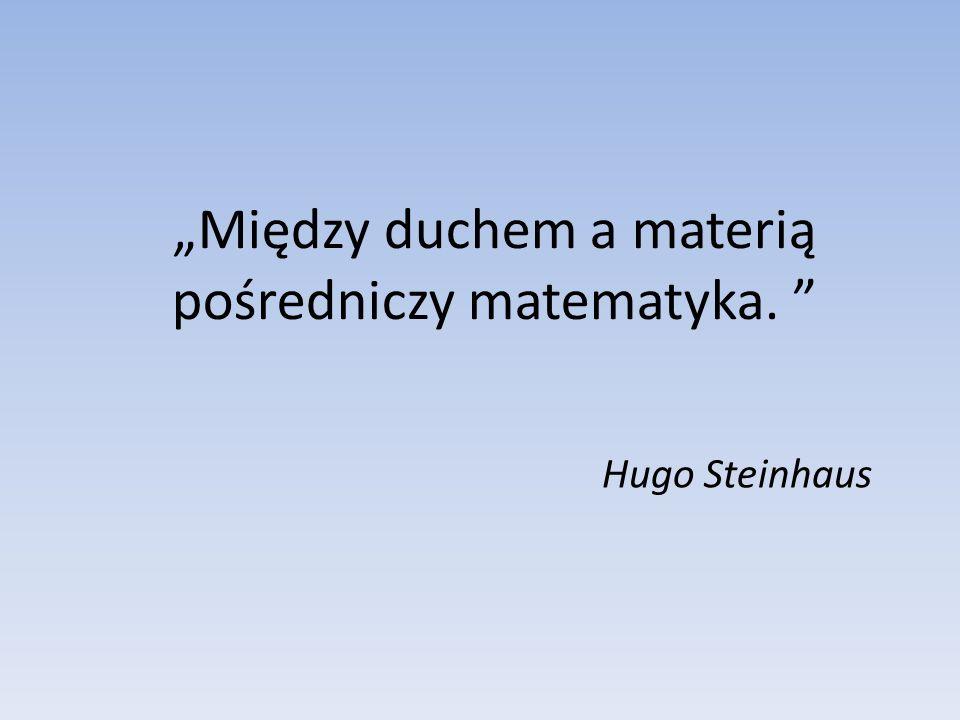 """Hugo Steinhaus """"Między duchem a materią pośredniczy matematyka."""