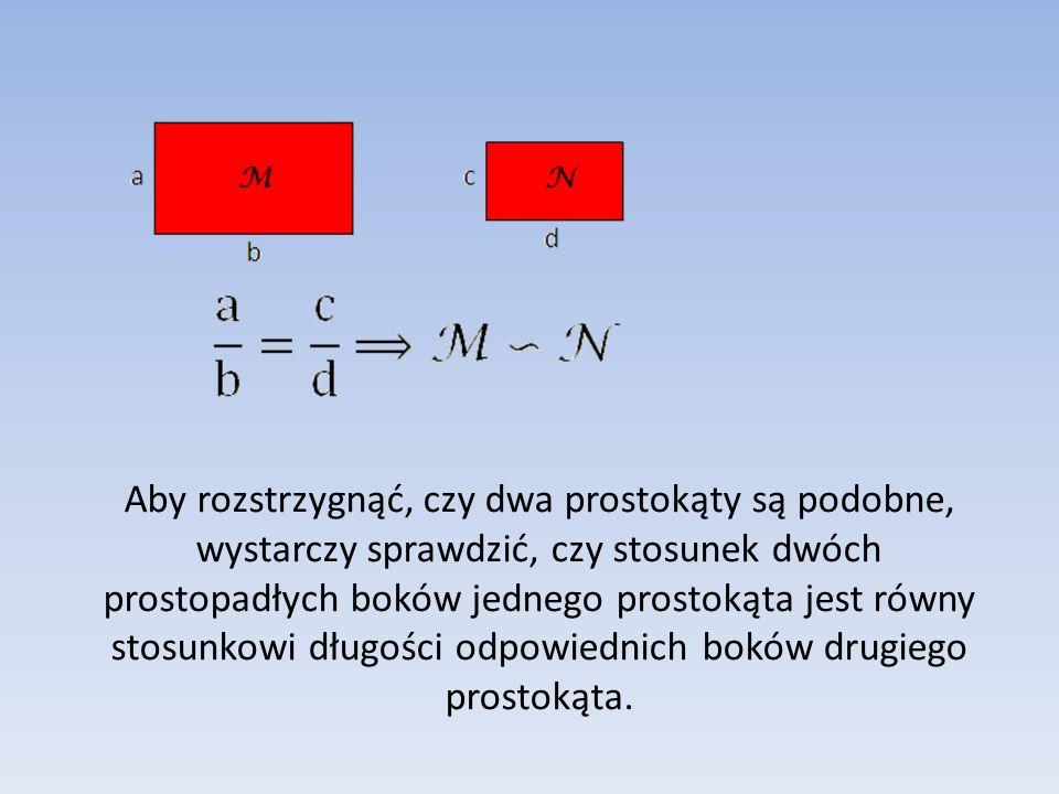 Aby rozstrzygnąć, czy dwa prostokąty są podobne, wystarczy sprawdzić, czy stosunek dwóch prostopadłych boków jednego prostokąta jest równy stosunkowi długości odpowiednich boków drugiego prostokąta.