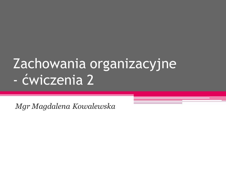 Zachowania organizacyjne - ćwiczenia 2 Mgr Magdalena Kowalewska
