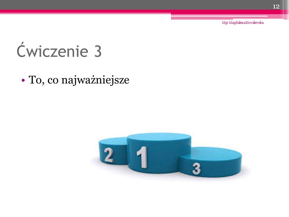 Ćwiczenie 3 To, co najważniejsze Mgr Magdalena Kowalewska 12