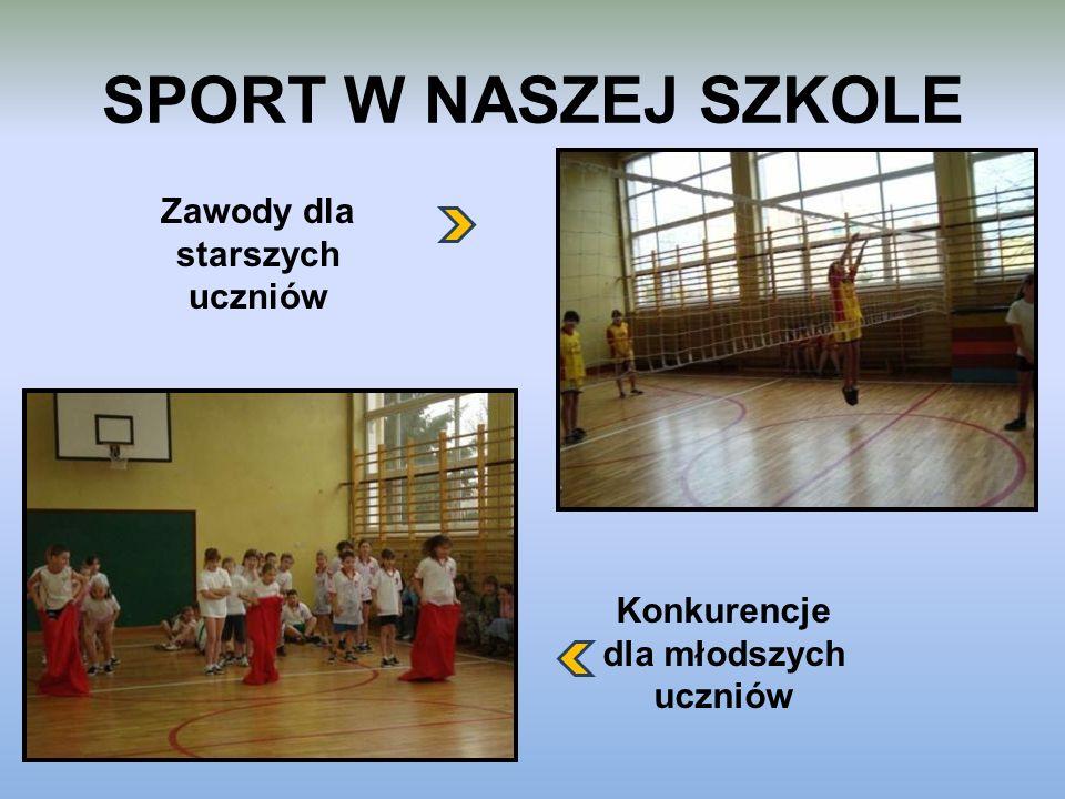 SPORT W NASZEJ SZKOLE Zawody dla starszych uczniów Konkurencje dla młodszych uczniów