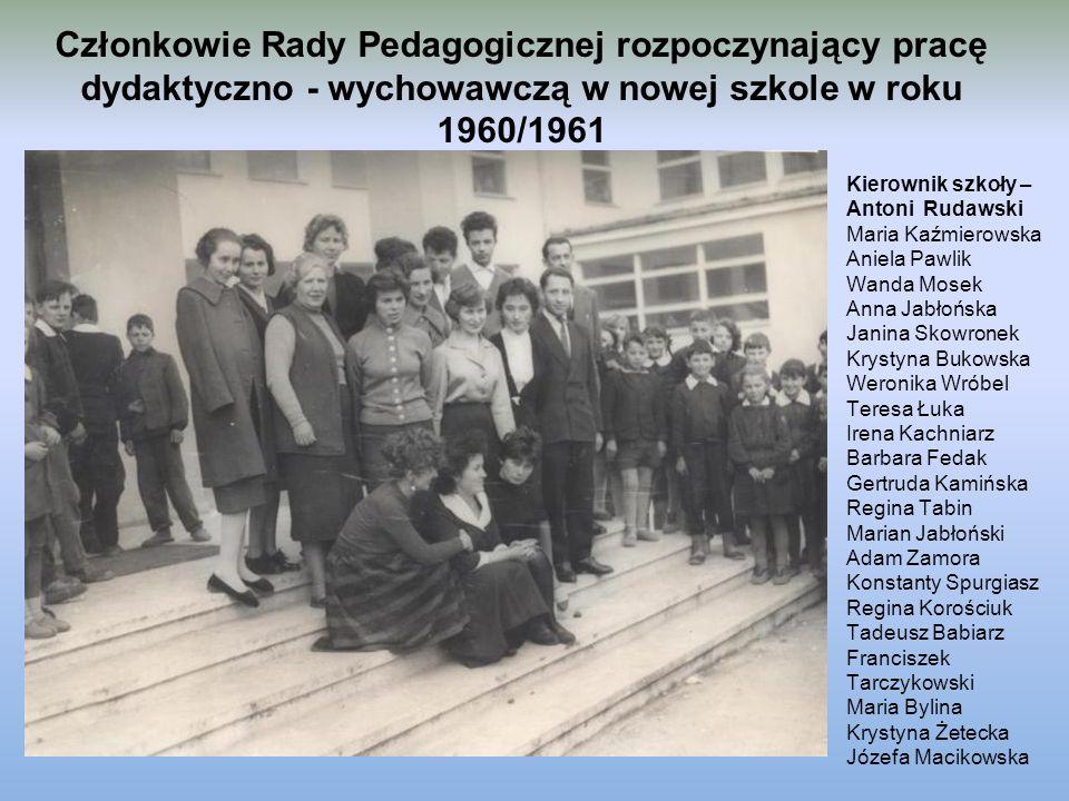 Członkowie Rady Pedagogicznej rozpoczynający pracę dydaktyczno - wychowawczą w nowej szkole w roku 1960/1961 Kierownik szkoły – Antoni Rudawski Maria