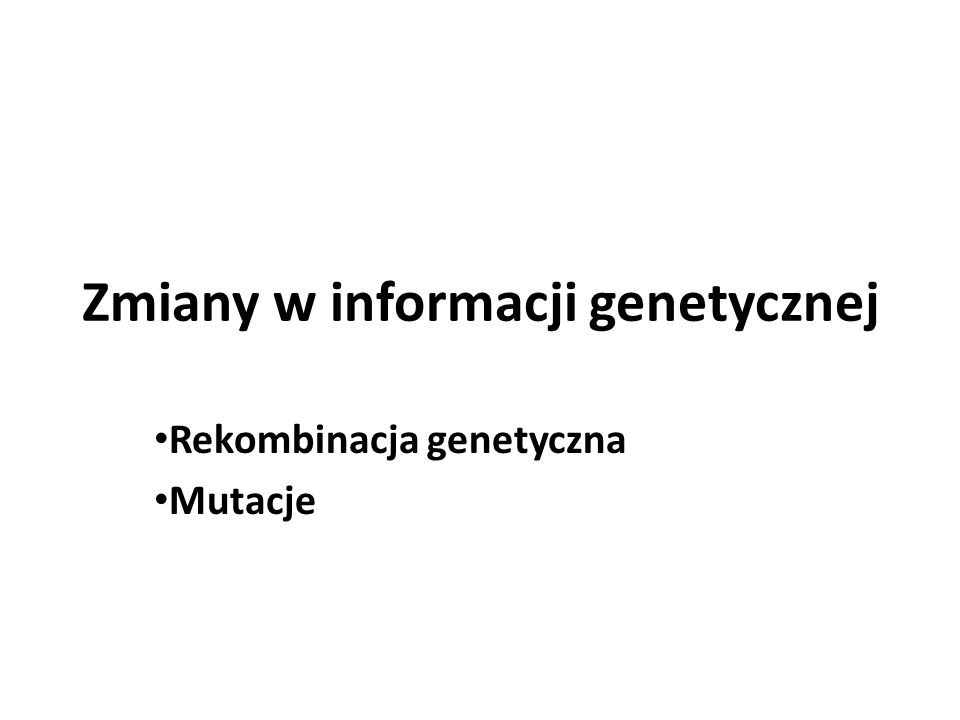 Zmiany w informacji genetycznej Rekombinacja genetyczna Mutacje