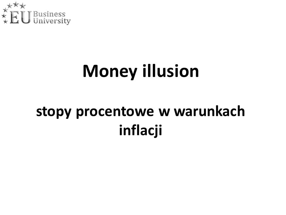 "Stopa procentowa w warunkach inflacji – Money illusion Równanie Fisher'a (""one to one ) Korekty równania Fisher'a - ""more than one to one - ""less than one to one"