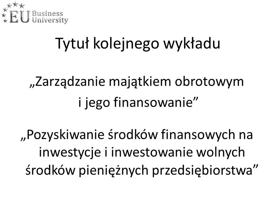 """Tytuł kolejnego wykładu """"Zarządzanie majątkiem obrotowym i jego finansowanie """"Pozyskiwanie środków finansowych na inwestycje i inwestowanie wolnych środków pieniężnych przedsiębiorstwa"""
