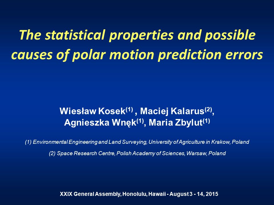 The statistical properties and possible causes of polar motion prediction errors Wiesław Kosek (1), Maciej Kalarus (2), Agnieszka Wnęk (1), Maria Zbylut (1) (1) Environmental Engineering and Land Surveying, University of Agriculture in Krakow, Poland (2) Space Research Centre, Polish Academy of Sciences, Warsaw, Poland XXIX General Assembly, Honolulu, Hawaii - August 3 - 14, 2015