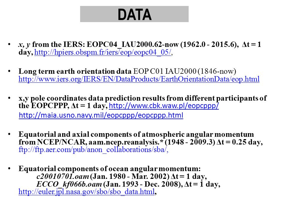 DATA x, y from the IERS: EOPC04_IAU2000.62-now (1962.0 - 2015.6), Δt = 1 day, http://hpiers.obspm.fr/iers/eop/eopc04_05/,http://hpiers.obspm.fr/iers/eop/eopc04_05/ Long term earth orientation data EOP C01 IAU2000 (1846-now) http://www.iers.org/IERS/EN/DataProducts/EarthOrientationData/eop.html http://www.iers.org/IERS/EN/DataProducts/EarthOrientationData/eop.html x,y pole coordinates data prediction results from different participants of the EOPCPPP, Δt = 1 day, http://www.cbk.waw.pl/eopcppp/ http://www.cbk.waw.pl/eopcppp/ http://maia.usno.navy.mil/eopcppp/eopcppp.html Equatorial and axial components of atmospheric angular momentum from NCEP/NCAR, aam.ncep.reanalysis.* (1948 - 2009.3) Δt = 0.25 day, ftp://ftp.aer.com/pub/anon_collaborations/sba/, Equatorial components of ocean angular momentum: c20010701.oam (Jan.