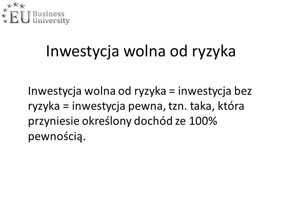 Inwestycja wolna od ryzyka Inwestycja wolna od ryzyka = inwestycja bez ryzyka = inwestycja pewna, tzn.