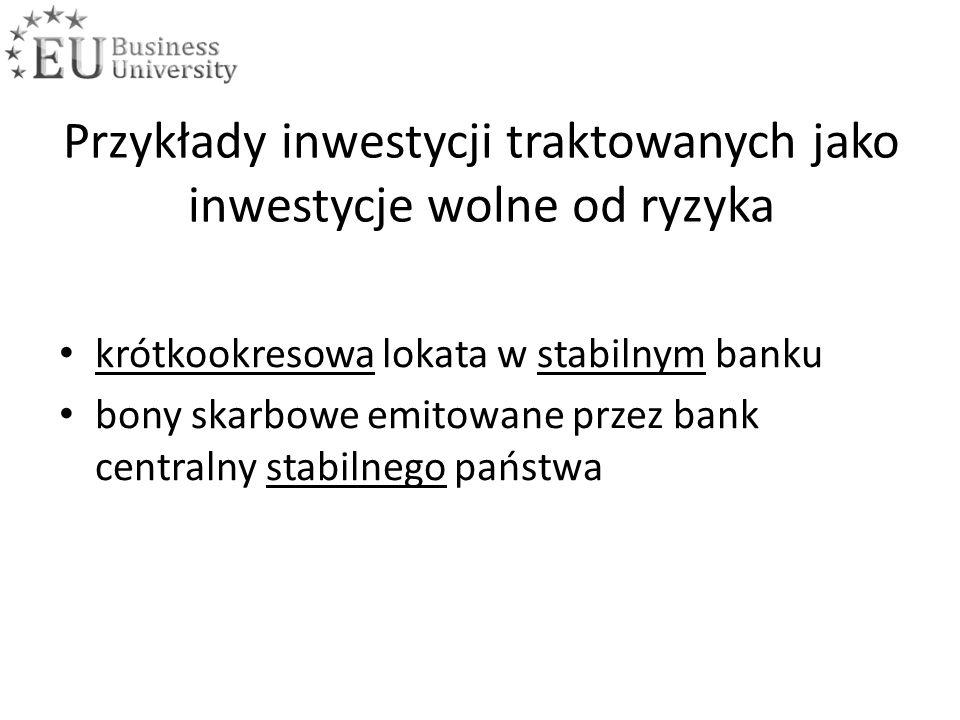 Przykłady inwestycji traktowanych jako inwestycje wolne od ryzyka krótkookresowa lokata w stabilnym banku bony skarbowe emitowane przez bank centralny stabilnego państwa