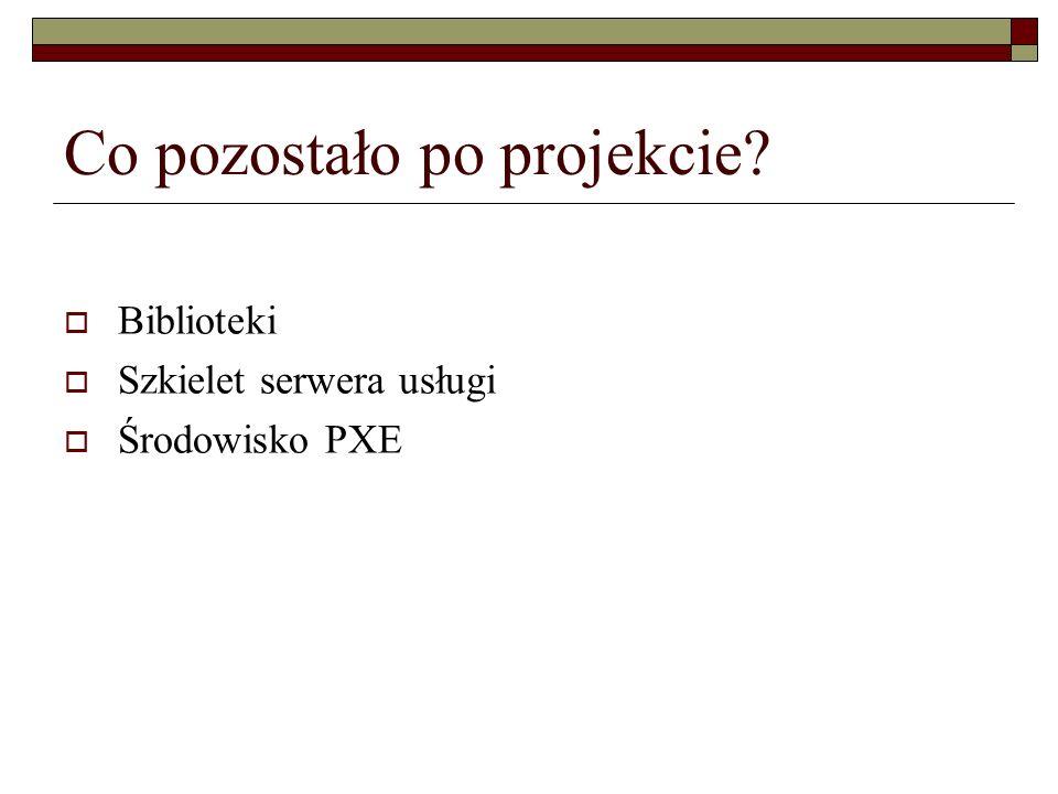 Co pozostało po projekcie?  Biblioteki  Szkielet serwera usługi  Środowisko PXE