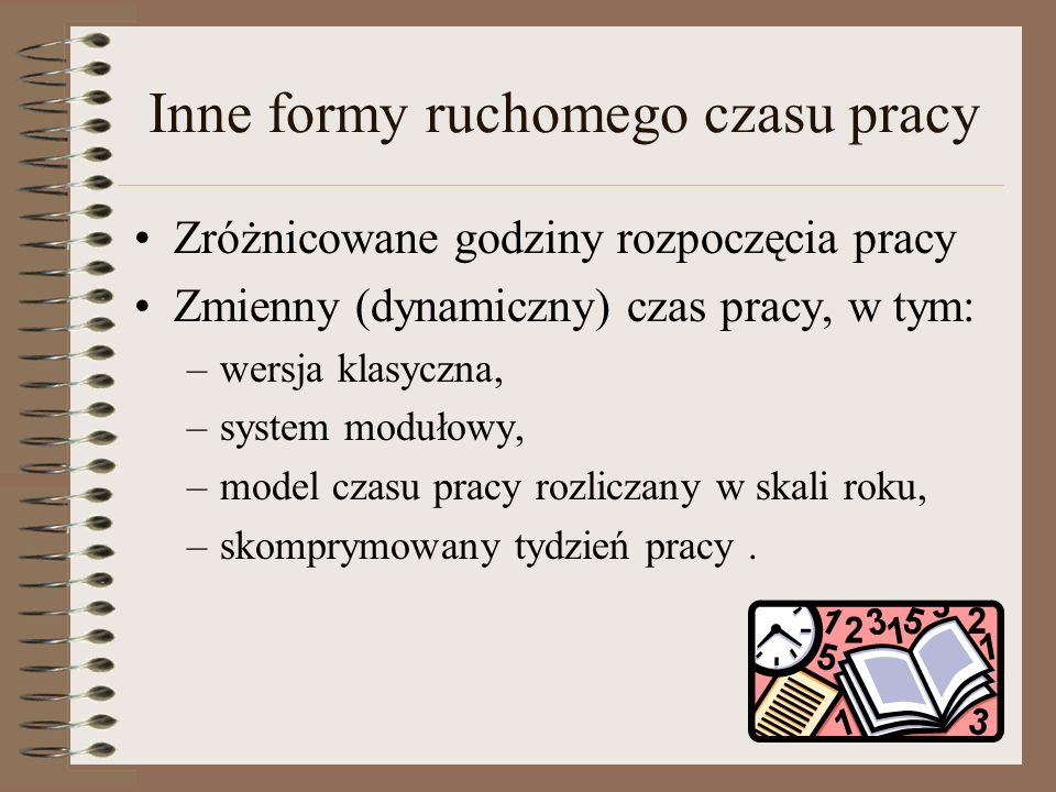 Inne formy ruchomego czasu pracy Zróżnicowane godziny rozpoczęcia pracy Zmienny (dynamiczny) czas pracy, w tym: –wersja klasyczna, –system modułowy, –model czasu pracy rozliczany w skali roku, –skomprymowany tydzień pracy.