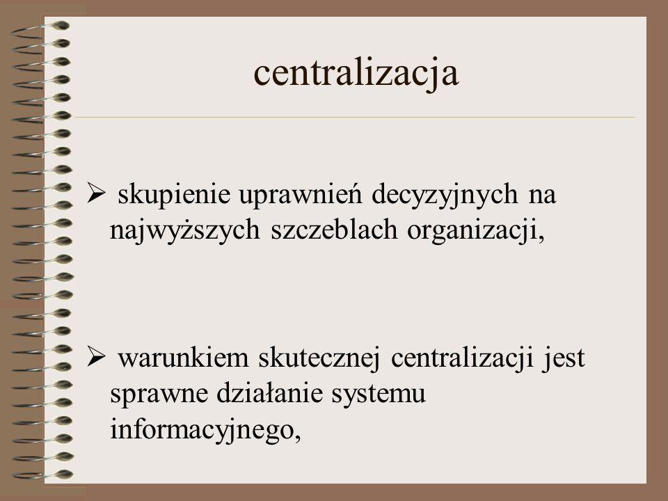 centralizacja  skupienie uprawnień decyzyjnych na najwyższych szczeblach organizacji,  warunkiem skutecznej centralizacji jest sprawne działanie systemu informacyjnego,
