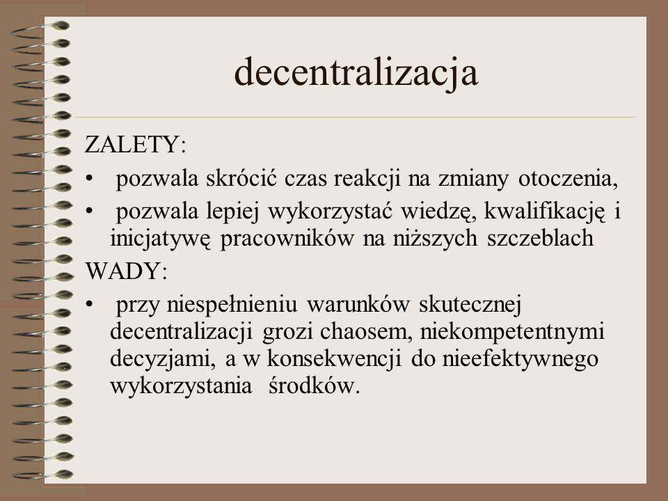 decentralizacja ZALETY: pozwala skrócić czas reakcji na zmiany otoczenia, pozwala lepiej wykorzystać wiedzę, kwalifikację i inicjatywę pracowników na niższych szczeblach WADY: przy niespełnieniu warunków skutecznej decentralizacji grozi chaosem, niekompetentnymi decyzjami, a w konsekwencji do nieefektywnego wykorzystania środków.