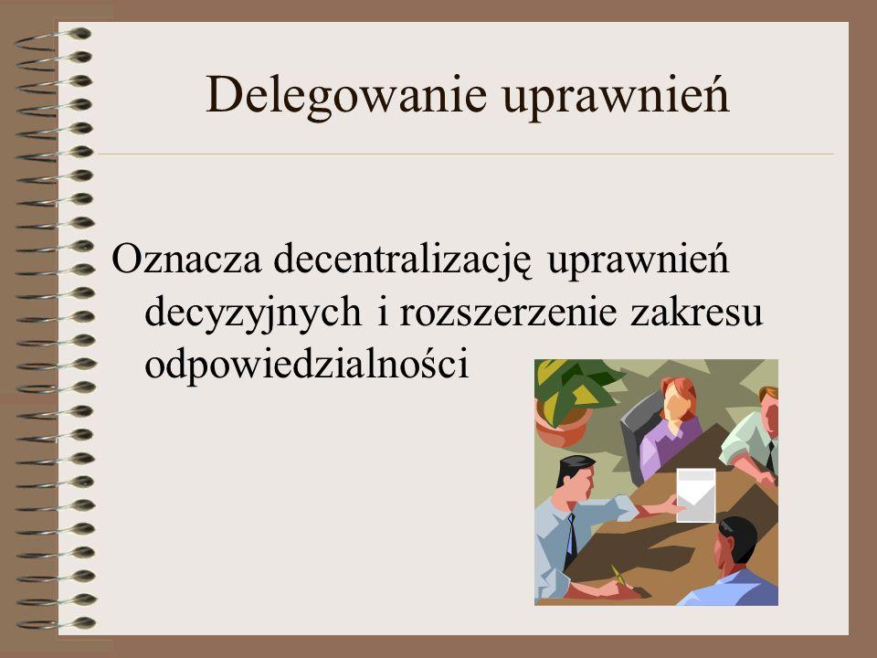 Delegowanie uprawnień Oznacza decentralizację uprawnień decyzyjnych i rozszerzenie zakresu odpowiedzialności