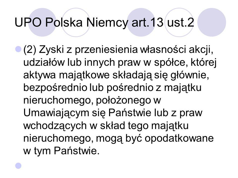 UPO Polska Niemcy art.13 ust.2 (2) Zyski z przeniesienia własności akcji, udziałów lub innych praw w spółce, której aktywa majątkowe składają się głównie, bezpośrednio lub pośrednio z majątku nieruchomego, położonego w Umawiającym się Państwie lub z praw wchodzących w skład tego majątku nieruchomego, mogą być opodatkowane w tym Państwie.