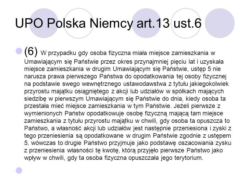 UPO Polska Niemcy art.13 ust.6 (6) W przypadku gdy osoba fizyczna miała miejsce zamieszkania w Umawiającym się Państwie przez okres przynajmniej pięciu lat i uzyskała miejsce zamieszkania w drugim Umawiającym się Państwie, ustęp 5 nie narusza prawa pierwszego Państwa do opodatkowania tej osoby fizycznej na podstawie swego wewnętrznego ustawodawstwa z tytułu jakiegokolwiek przyrostu majątku osiągniętego z akcji lub udziałów w spółkach mających siedzibę w pierwszym Umawiającym się Państwie do dnia, kiedy osoba ta przestała mieć miejsce zamieszkania w tym Państwie.