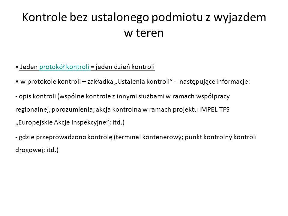 """Kontrole bez ustalonego podmiotu z wyjazdem w teren Jeden protokół kontroli = jeden dzień kontroliprotokół kontroli w protokole kontroli – zakładka """"Ustalenia kontroli - następujące informacje: - opis kontroli (wspólne kontrole z innymi służbami w ramach współpracy regionalnej, porozumienia; akcja kontrolna w ramach projektu IMPEL TFS """"Europejskie Akcje Inspekcyjne ; itd.) - gdzie przeprowadzono kontrolę (terminal kontenerowy; punkt kontrolny kontroli drogowej; itd.)"""