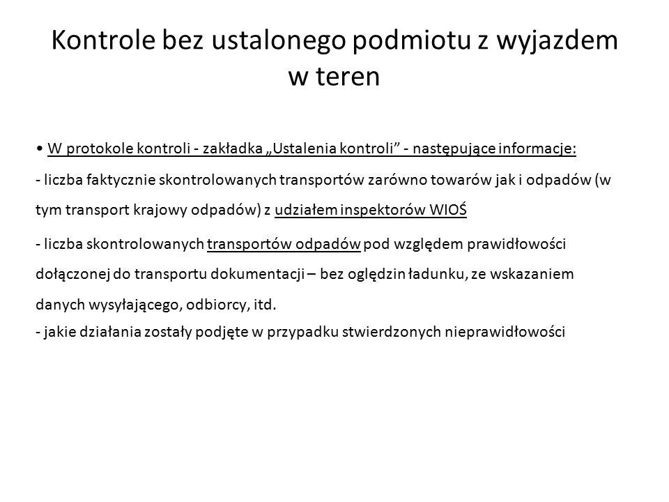 """Kontrole bez ustalonego podmiotu z wyjazdem w teren W protokole kontroli - zakładka """"Ustalenia kontroli - następujące informacje: - liczba faktycznie skontrolowanych transportów zarówno towarów jak i odpadów (w tym transport krajowy odpadów) z udziałem inspektorów WIOŚ - liczba skontrolowanych transportów odpadów pod względem prawidłowości dołączonej do transportu dokumentacji – bez oględzin ładunku, ze wskazaniem danych wysyłającego, odbiorcy, itd."""